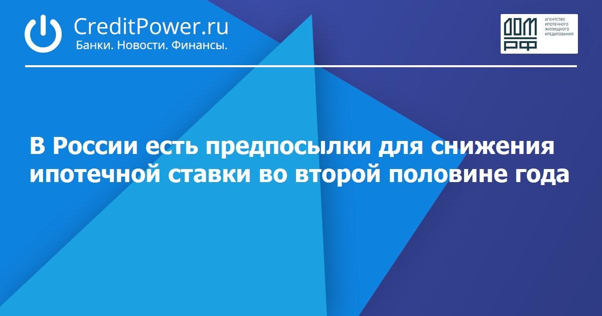 В России есть предпосылки для снижения ипотечной ставки во второй половине года